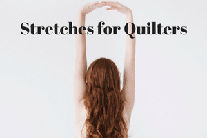 Stretches for Quilters – Creating New Healthy Habits