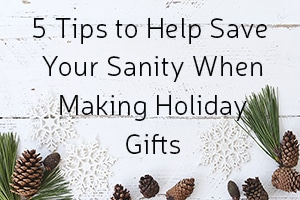 5 Tips to Help Save Your Sanity When Making Holiday Gifts