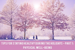 Tips for Staying Healthy During the Holidays Part 1: Physical Well-Being